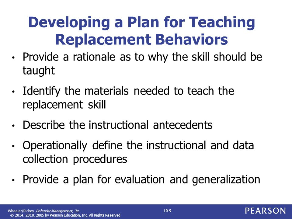 Wheeler/Richey. Behavior Management, 3e. © 2014, 2010, 2005 by Pearson Education, Inc. All Rights Reserved 10-9 Developing a Plan for Teaching Replace