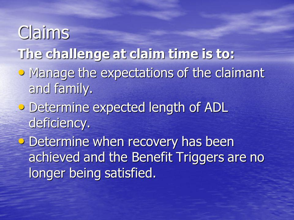 Claims The challenge at claim time is to: Manage the expectations of the claimant and family.