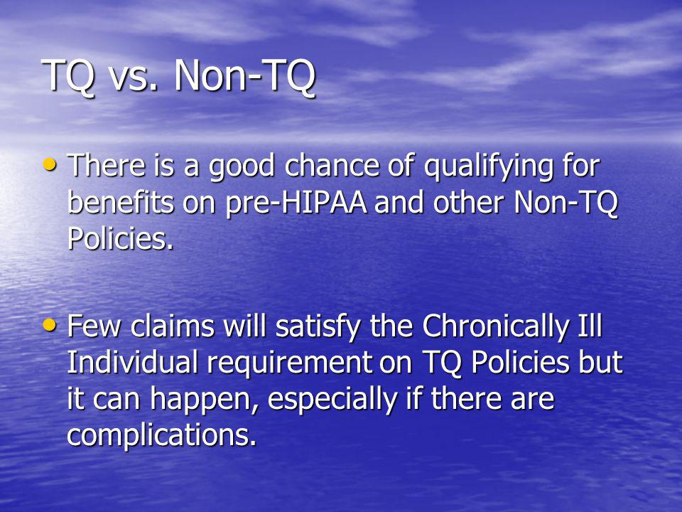 TQ vs. Non-TQ There is a good chance of qualifying for benefits on pre-HIPAA and other Non-TQ Policies. There is a good chance of qualifying for benef