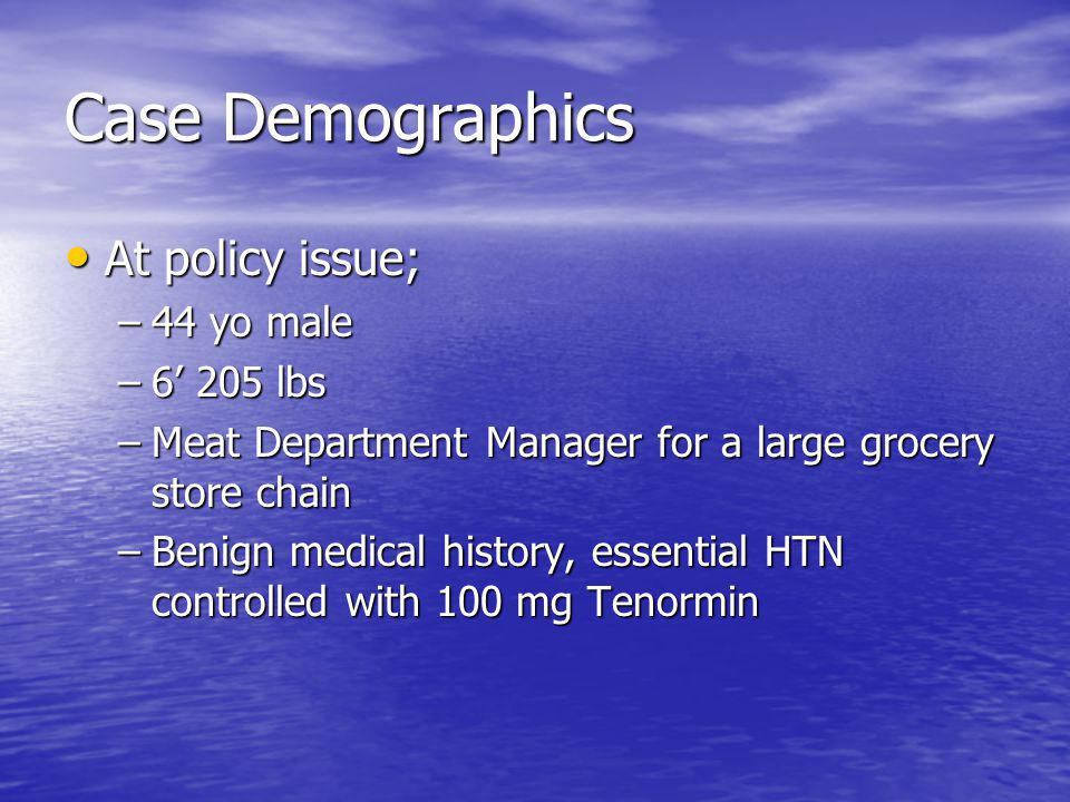 Case Demographics At policy issue; At policy issue; –44 yo male –6 205 lbs –Meat Department Manager for a large grocery store chain –Benign medical history, essential HTN controlled with 100 mg Tenormin