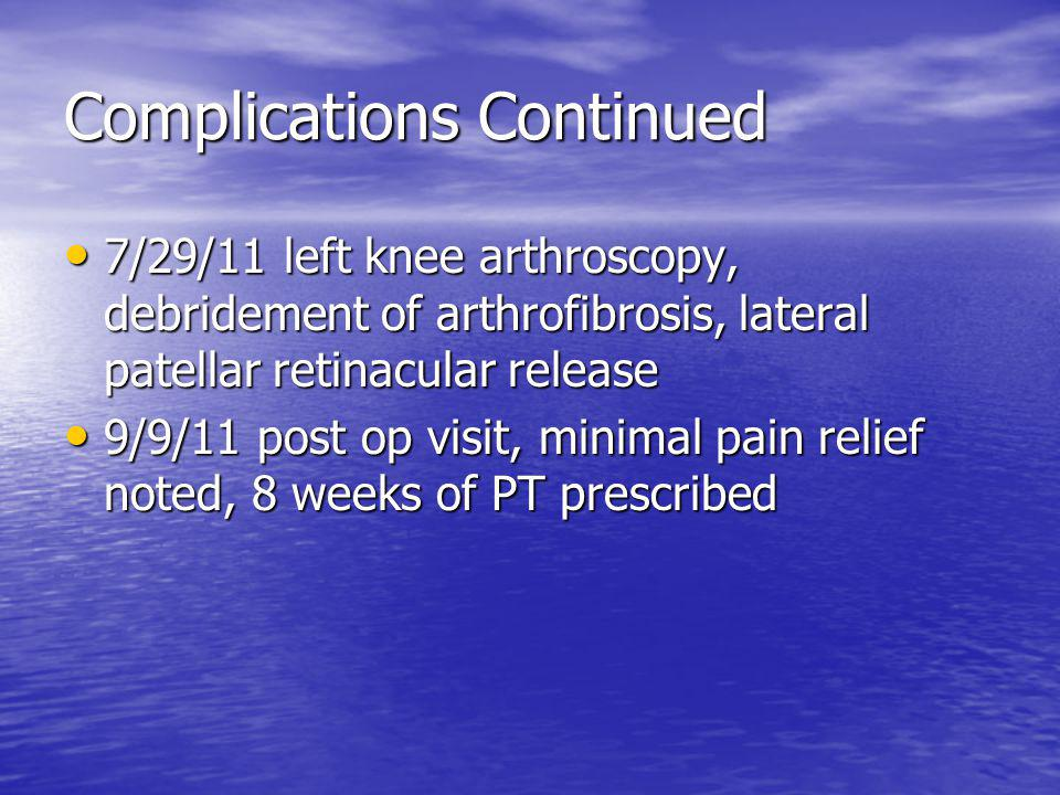 Complications Continued 7/29/11 left knee arthroscopy, debridement of arthrofibrosis, lateral patellar retinacular release 7/29/11 left knee arthroscopy, debridement of arthrofibrosis, lateral patellar retinacular release 9/9/11 post op visit, minimal pain relief noted, 8 weeks of PT prescribed 9/9/11 post op visit, minimal pain relief noted, 8 weeks of PT prescribed