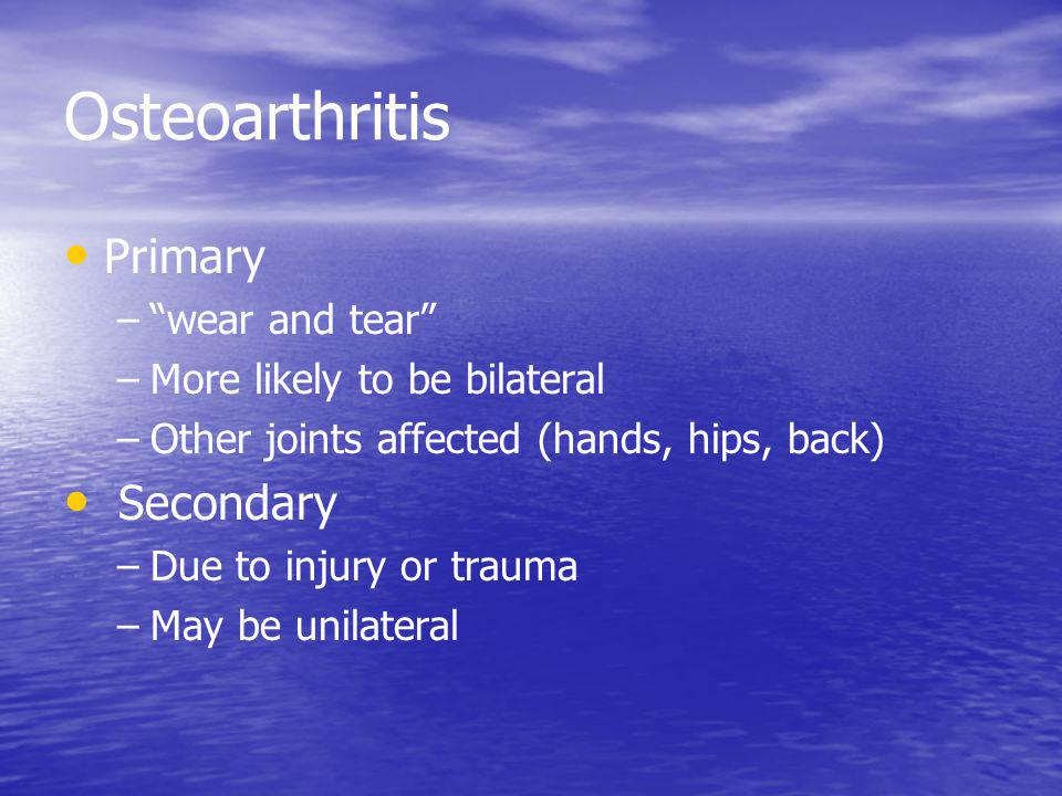 Osteoarthritis Primary – –wear and tear – –More likely to be bilateral – –Other joints affected (hands, hips, back) Secondary – –Due to injury or trauma – –May be unilateral