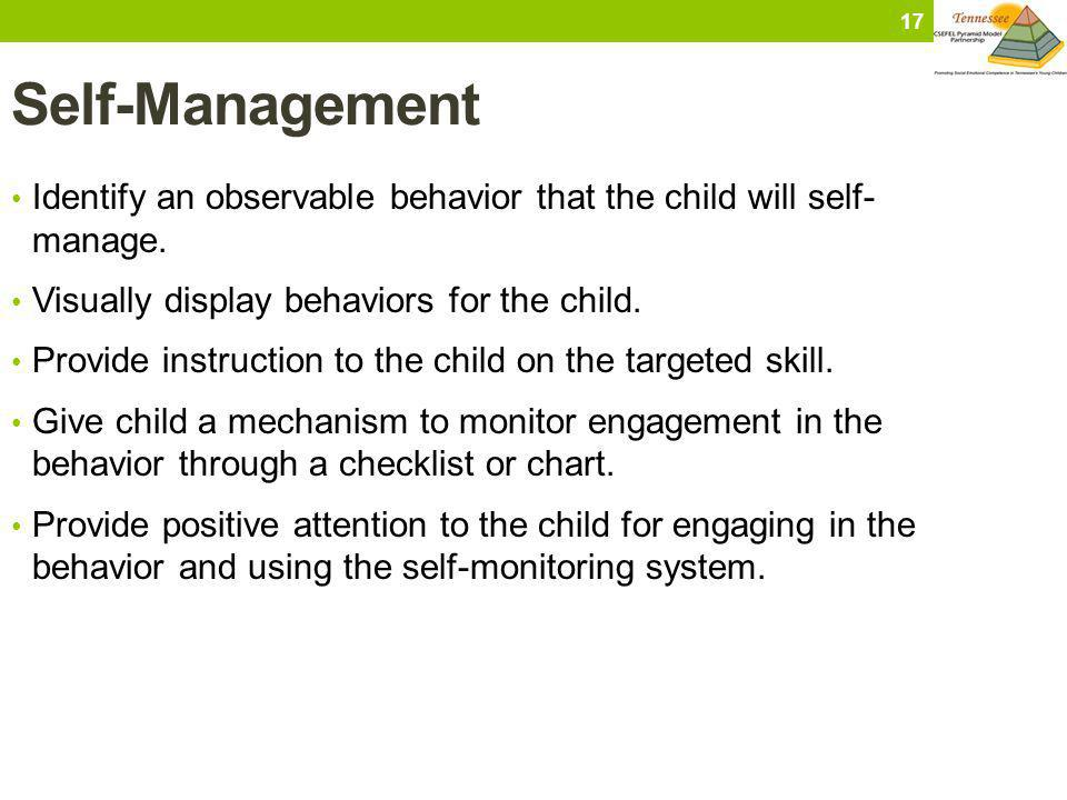 Self-Management Identify an observable behavior that the child will self- manage. Visually display behaviors for the child. Provide instruction to the