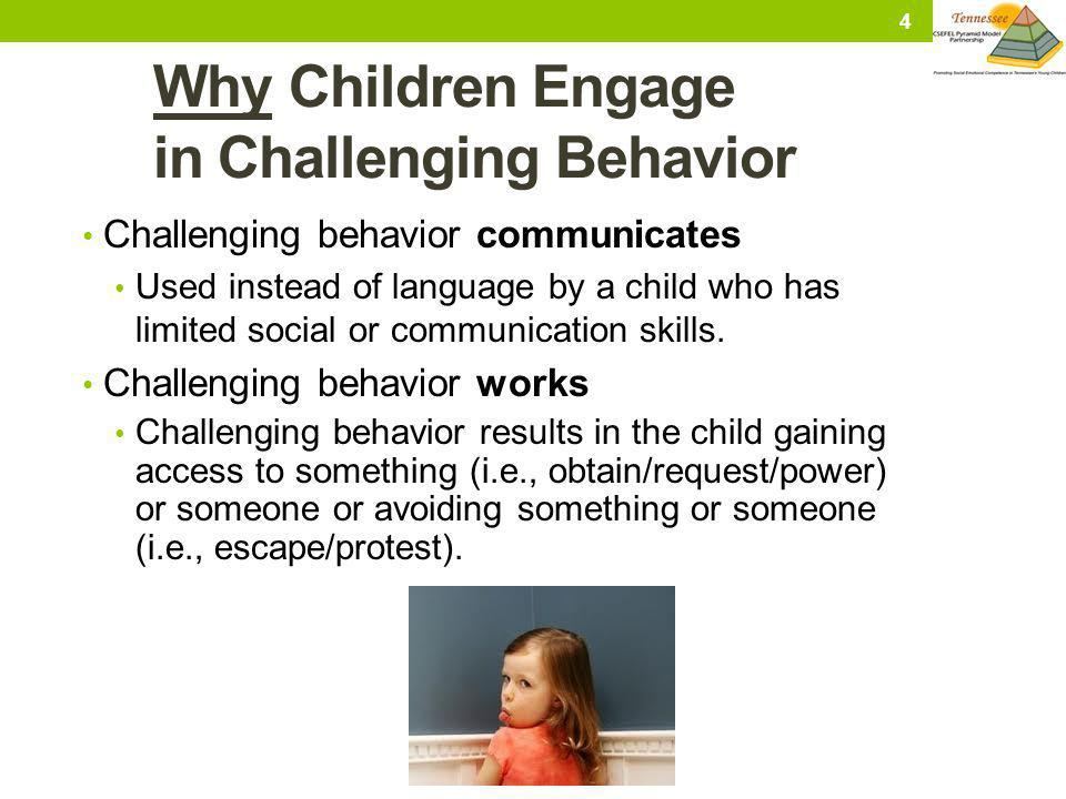 Why Children Engage in Challenging Behavior Challenging behavior communicates Used instead of language by a child who has limited social or communicat