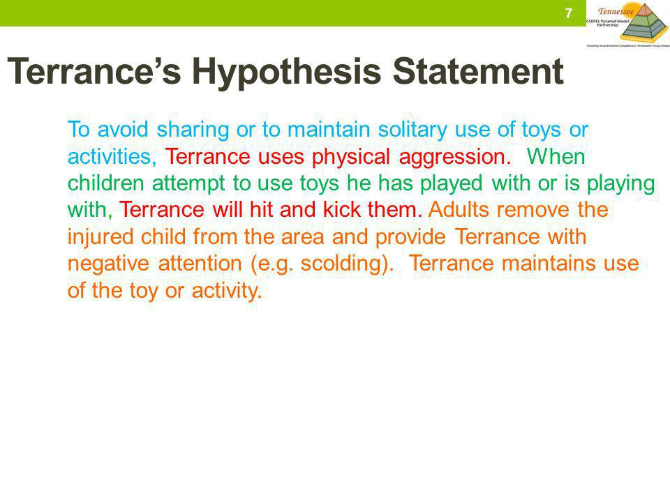 Terrances Hypothesis Statement To avoid sharing or to maintain solitary use of toys or activities, Terrance uses physical aggression. When children at