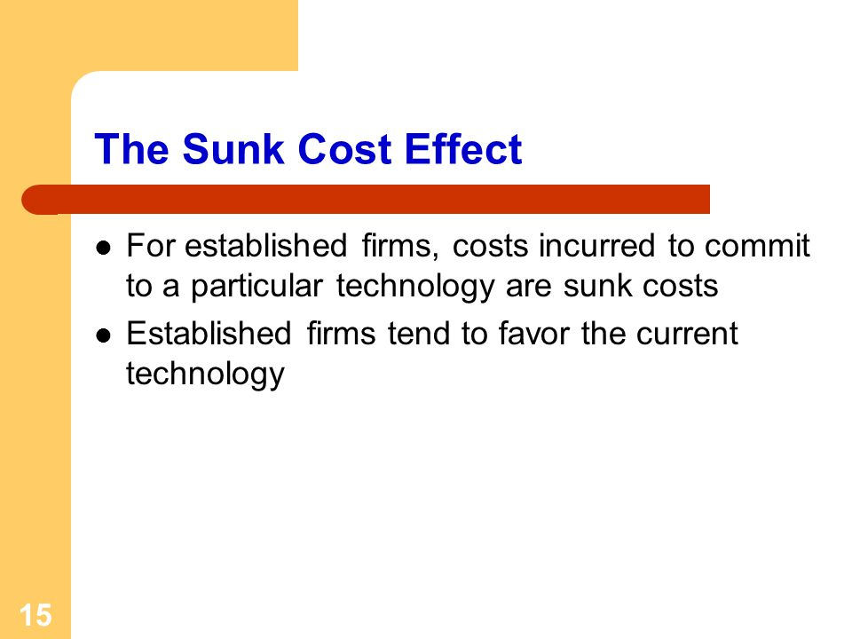 15 The Sunk Cost Effect For established firms, costs incurred to commit to a particular technology are sunk costs Established firms tend to favor the current technology