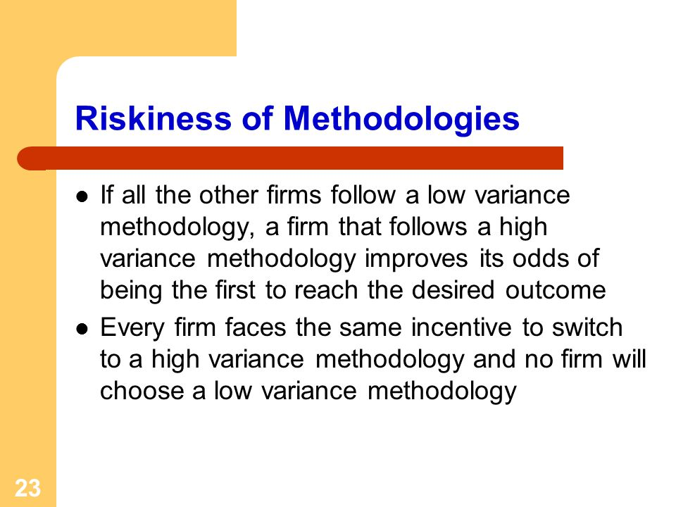 23 Riskiness of Methodologies If all the other firms follow a low variance methodology, a firm that follows a high variance methodology improves its odds of being the first to reach the desired outcome Every firm faces the same incentive to switch to a high variance methodology and no firm will choose a low variance methodology