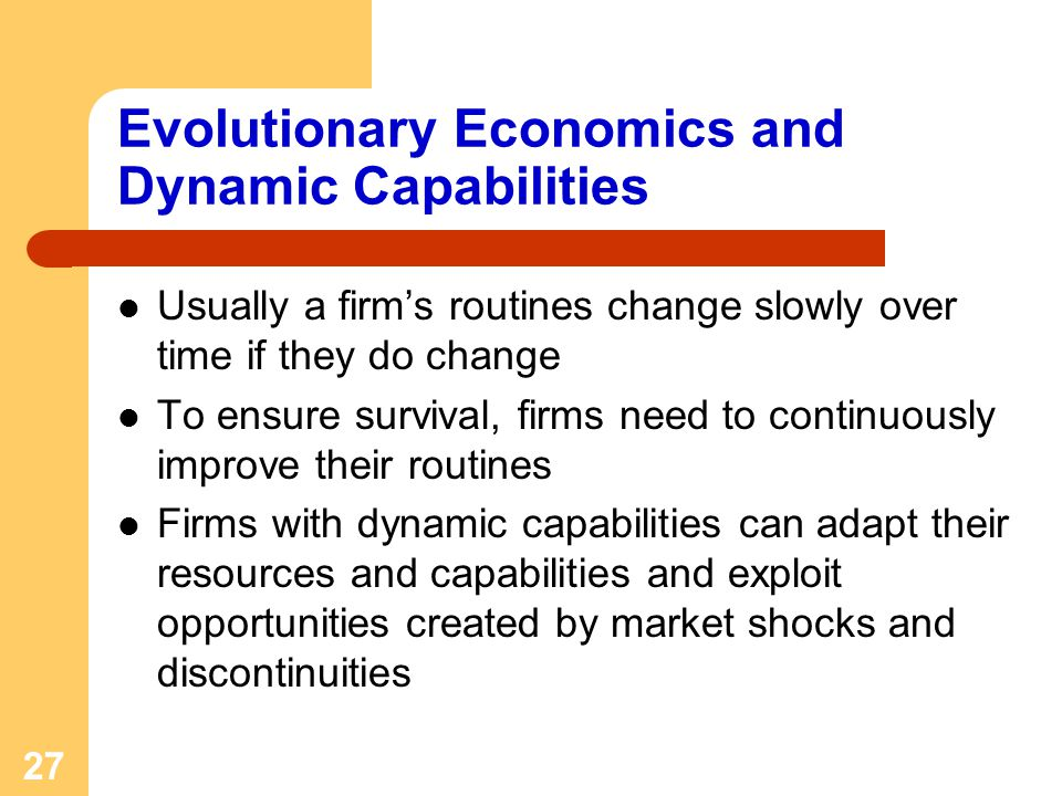 27 Evolutionary Economics and Dynamic Capabilities Usually a firms routines change slowly over time if they do change To ensure survival, firms need to continuously improve their routines Firms with dynamic capabilities can adapt their resources and capabilities and exploit opportunities created by market shocks and discontinuities
