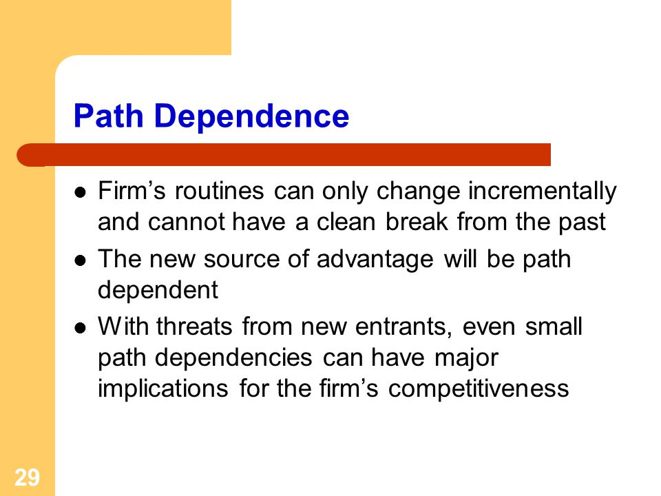 29 Path Dependence Firms routines can only change incrementally and cannot have a clean break from the past The new source of advantage will be path dependent With threats from new entrants, even small path dependencies can have major implications for the firms competitiveness