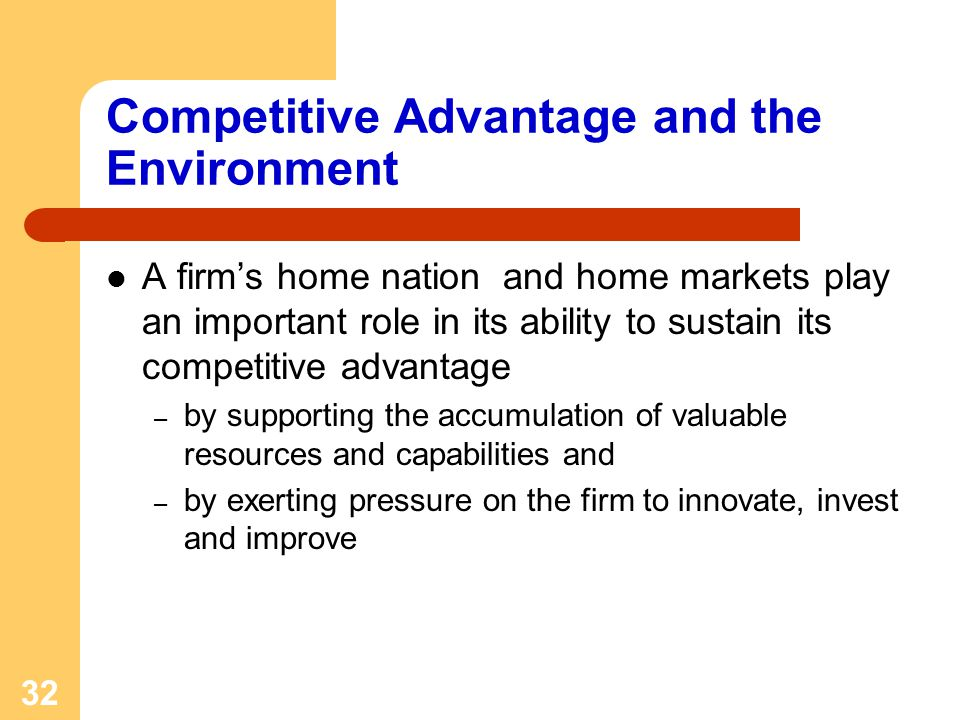 32 Competitive Advantage and the Environment A firms home nation and home markets play an important role in its ability to sustain its competitive advantage – by supporting the accumulation of valuable resources and capabilities and – by exerting pressure on the firm to innovate, invest and improve
