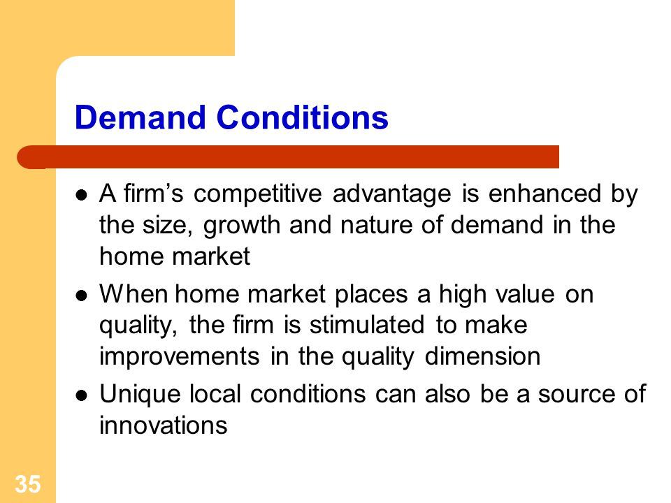 35 Demand Conditions A firms competitive advantage is enhanced by the size, growth and nature of demand in the home market When home market places a high value on quality, the firm is stimulated to make improvements in the quality dimension Unique local conditions can also be a source of innovations