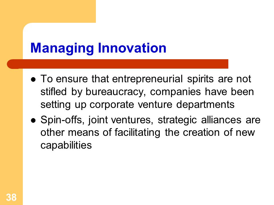 38 Managing Innovation To ensure that entrepreneurial spirits are not stifled by bureaucracy, companies have been setting up corporate venture departments Spin-offs, joint ventures, strategic alliances are other means of facilitating the creation of new capabilities