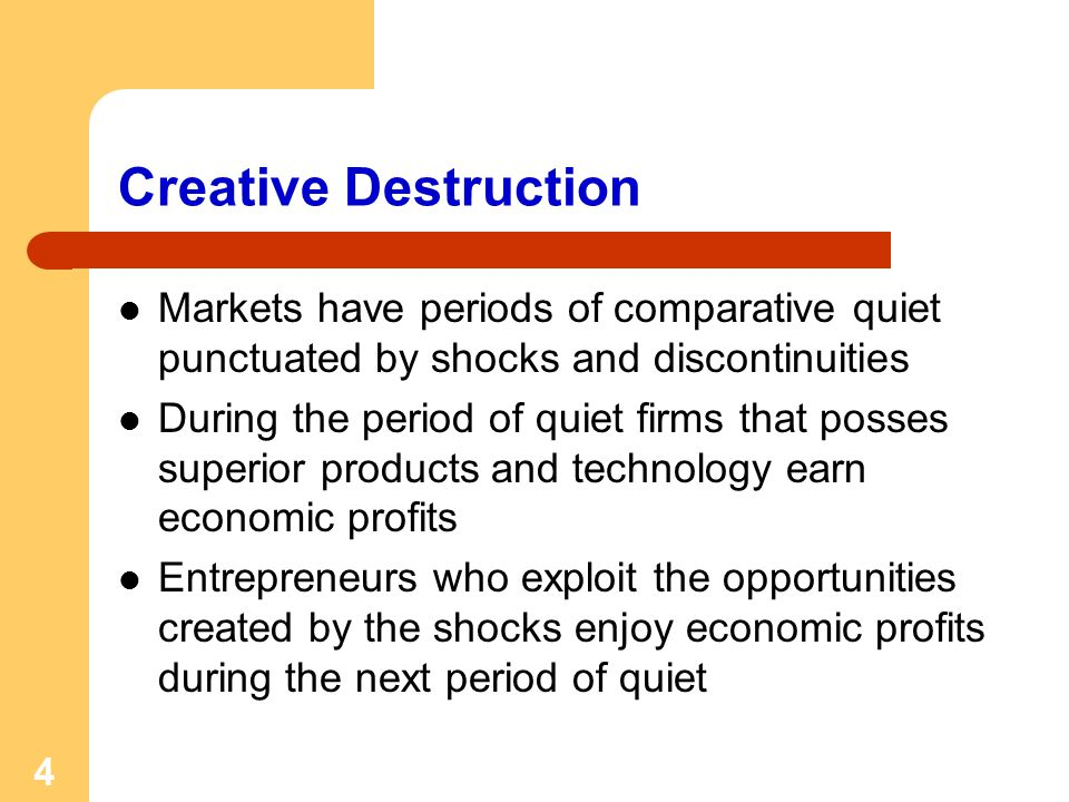 4 Creative Destruction Markets have periods of comparative quiet punctuated by shocks and discontinuities During the period of quiet firms that posses superior products and technology earn economic profits Entrepreneurs who exploit the opportunities created by the shocks enjoy economic profits during the next period of quiet