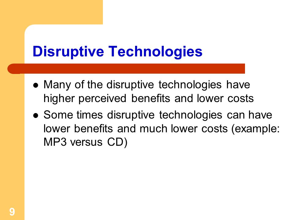 9 Disruptive Technologies Many of the disruptive technologies have higher perceived benefits and lower costs Some times disruptive technologies can have lower benefits and much lower costs (example: MP3 versus CD)
