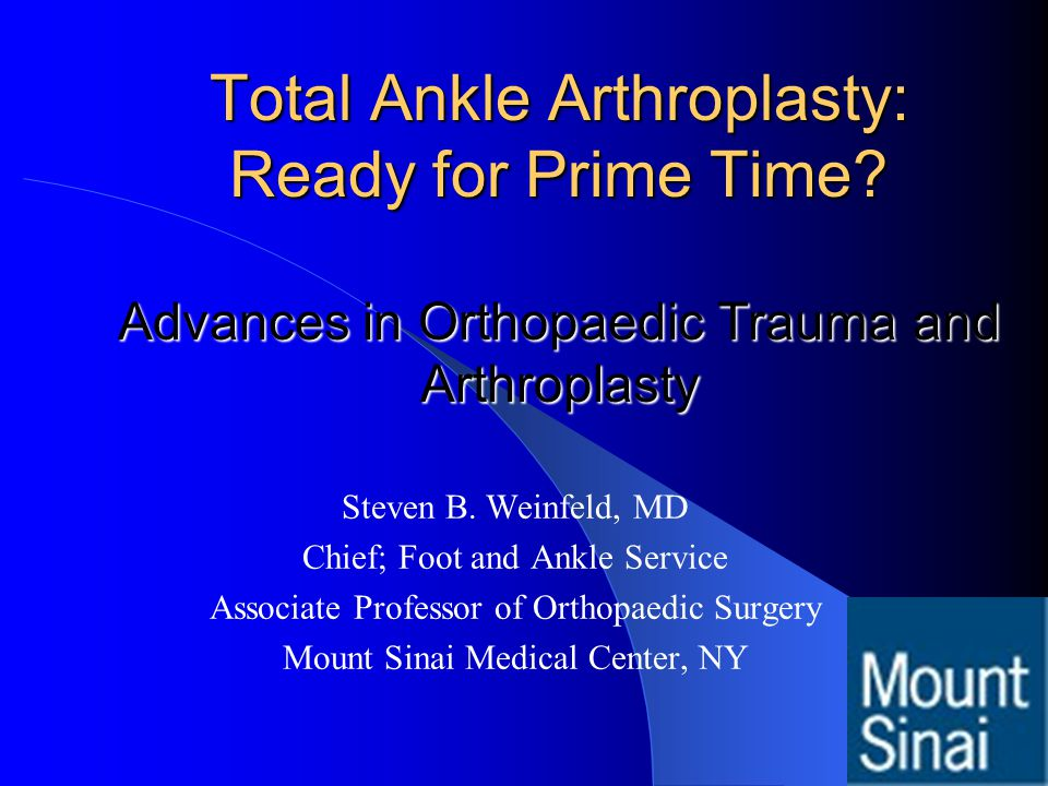 Total Ankle Arthroplasty: Ready for Prime Time? Advances in Orthopaedic Trauma and Arthroplasty Steven B. Weinfeld, MD Chief; Foot and Ankle Service A