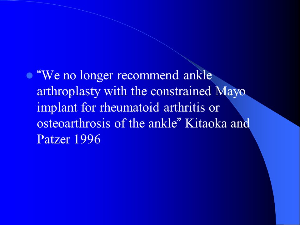 We no longer recommend ankle arthroplasty with the constrained Mayo implant for rheumatoid arthritis or osteoarthrosis of the ankle Kitaoka and Patzer