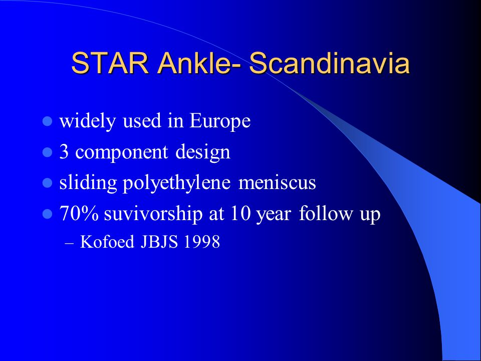 STAR Ankle- Scandinavia widely used in Europe 3 component design sliding polyethylene meniscus 70% suvivorship at 10 year follow up – Kofoed JBJS 1998