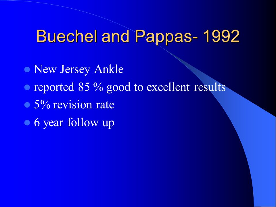 Buechel and Pappas- 1992 New Jersey Ankle reported 85 % good to excellent results 5% revision rate 6 year follow up