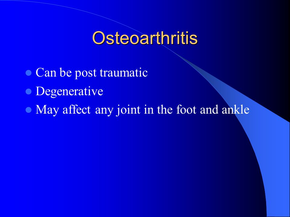 Osteoarthritis Can be post traumatic Degenerative May affect any joint in the foot and ankle