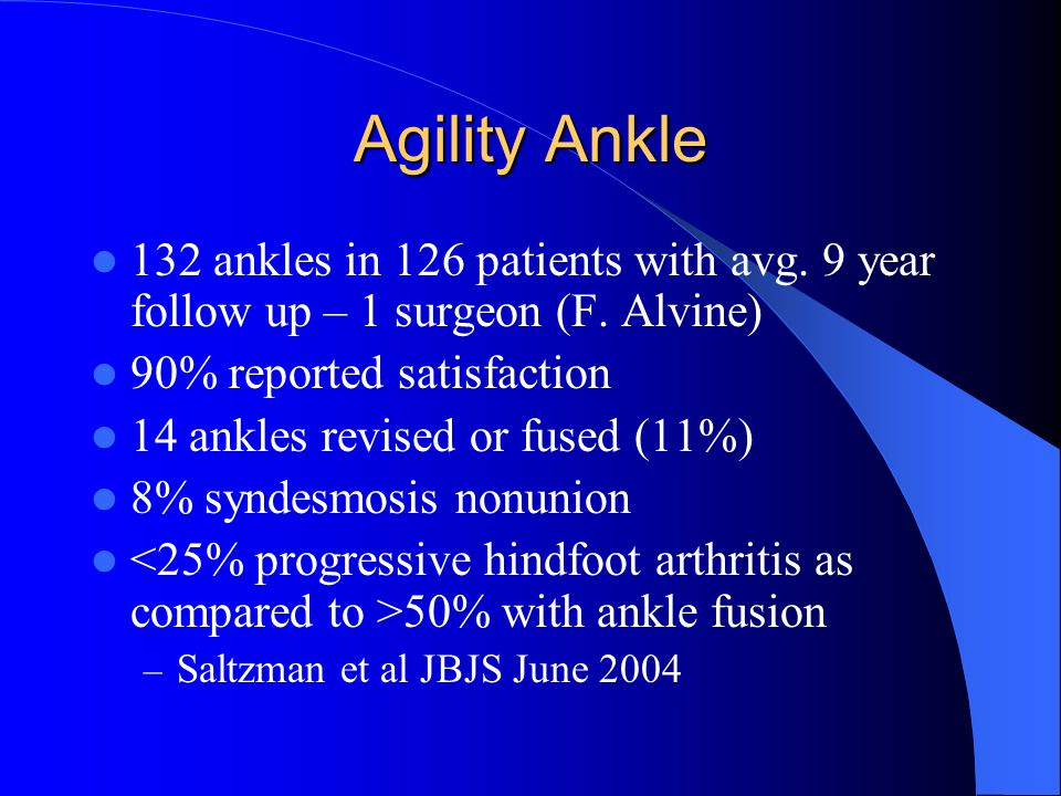 Agility Ankle 132 ankles in 126 patients with avg. 9 year follow up – 1 surgeon (F. Alvine) 90% reported satisfaction 14 ankles revised or fused (11%)