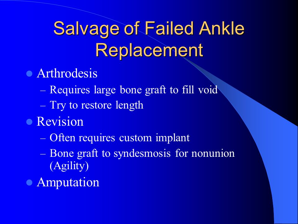 Salvage of Failed Ankle Replacement Arthrodesis – Requires large bone graft to fill void – Try to restore length Revision – Often requires custom impl