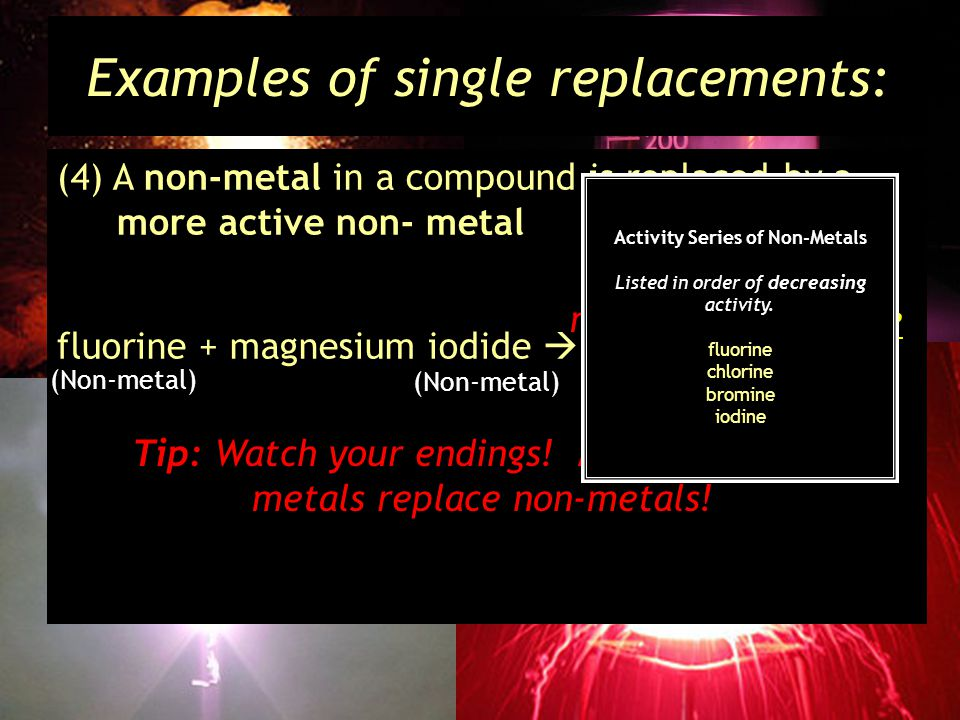 Examples of single replacements: (4) A non-metal in a compound is replaced by a more active non- metal fluorine + magnesium iodide magnesium + iodine fluoride Tip: Watch your endings.