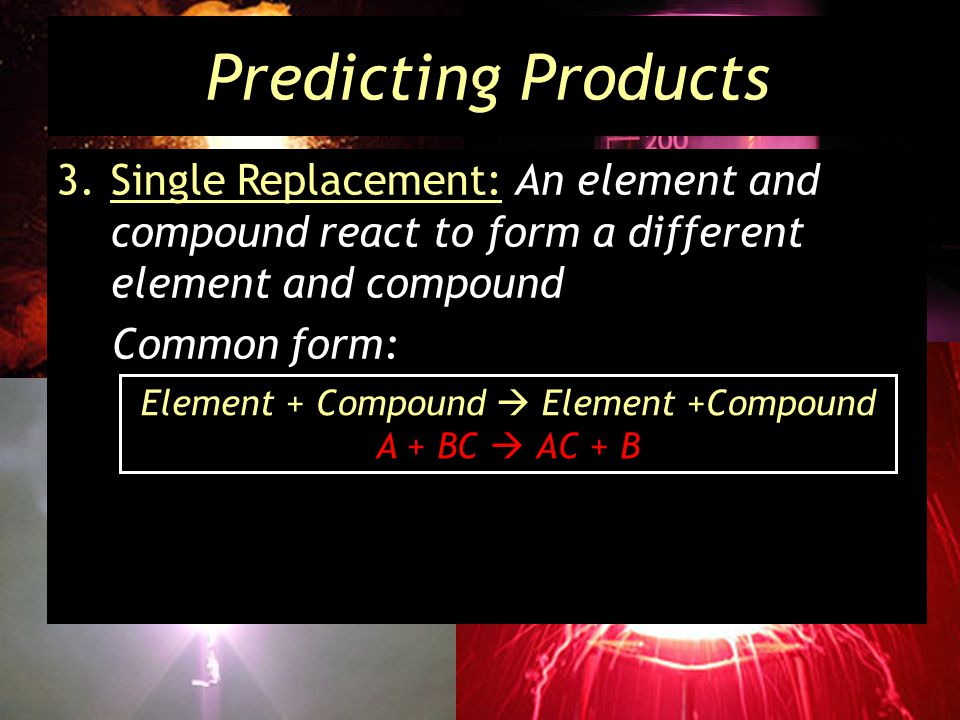 Predicting Products 3.Single Replacement: An element and compound react to form a different element and compound Common form: Element + Compound Element +Compound A + BC AC + B