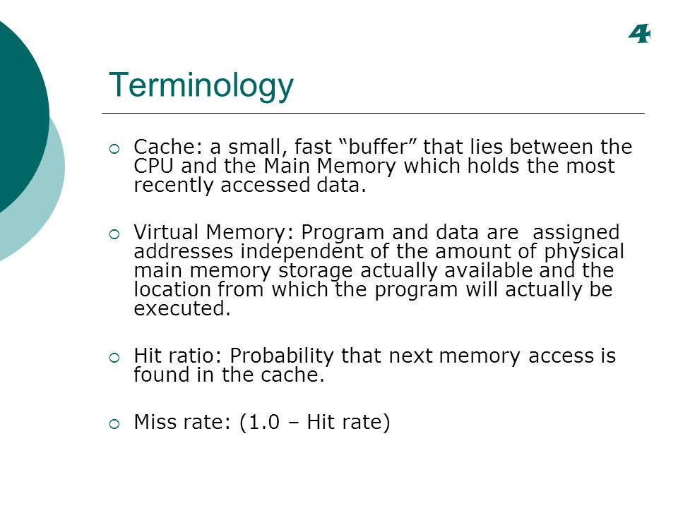 Importance of Hit Ratio Given: h = Hit ratio T a = Average effective memory access time by CPU T c = Cache access time T m = Main memory access time Effective memory time is: T a = hT c + (1 – h)T m Speedup due to the cache is: S c = T m / T a Example: Assume main memory access time of 100ns and cache access time of 10ns and there is a hit ratio of.9.