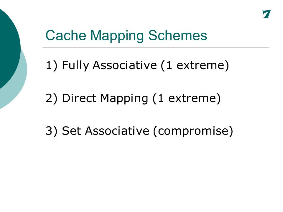 Fully Associative Mapping Main Memory Cache Memory Block 1 000 Prog A Block 2 001 Prog B Block 3 010 Prog C Block 4 011 Prog D Block 5 100 Data A Block 6 101 Data B Block 7 110 Data C Block 8 111 Data D Block 1 100 Data A Block 2 010 Prog C A main memory block can map into any block in cache.
