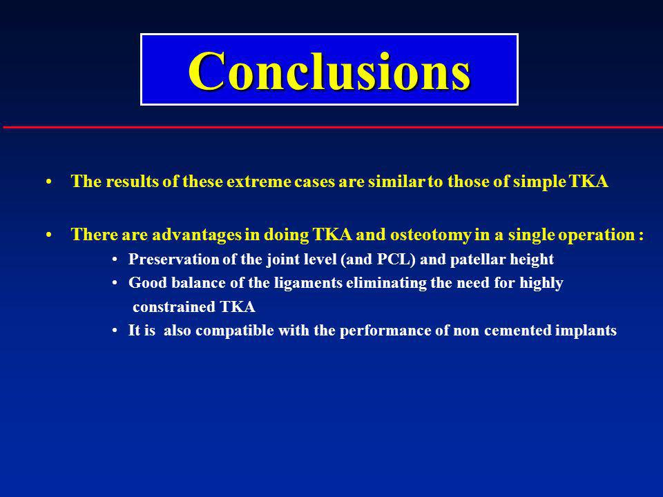 The results of these extreme cases are similar to those of simple TKA There are advantages in doing TKA and osteotomy in a single operation : Preserva
