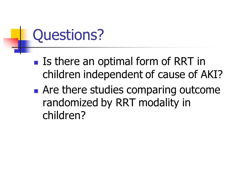 Questions? Is there an optimal form of RRT in children independent of cause of AKI? Are there studies comparing outcome randomized by RRT modality in