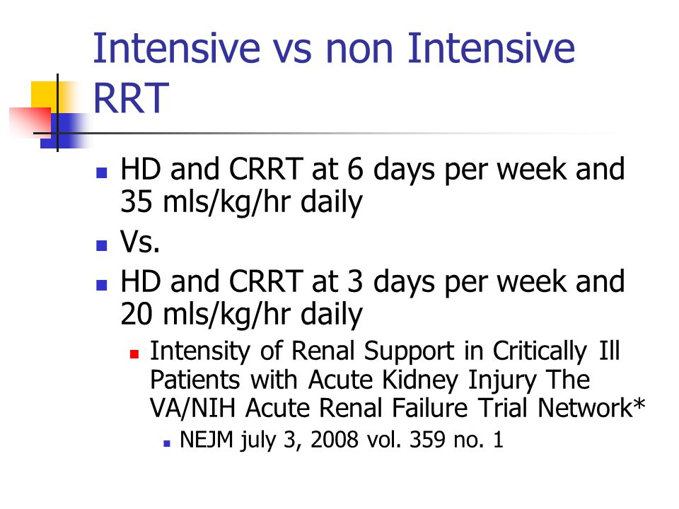 Intensive vs non Intensive RRT HD and CRRT at 6 days per week and 35 mls/kg/hr daily Vs. HD and CRRT at 3 days per week and 20 mls/kg/hr daily Intensi