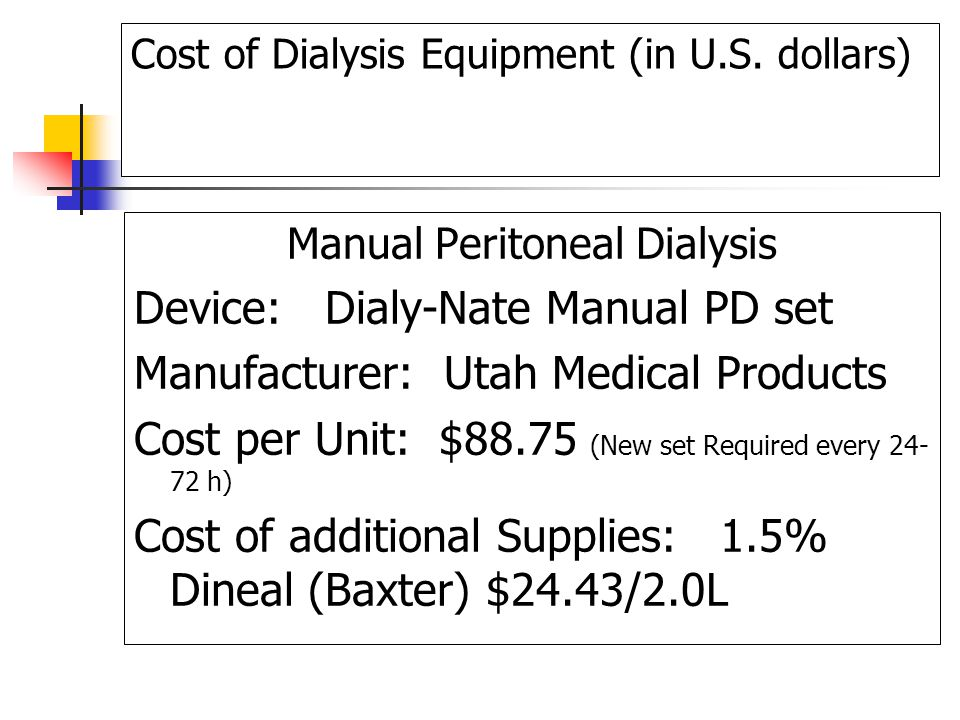 Cost of Dialysis Equipment (in U.S. dollars) Manual Peritoneal Dialysis Device: Dialy-Nate Manual PD set Manufacturer: Utah Medical Products Cost per