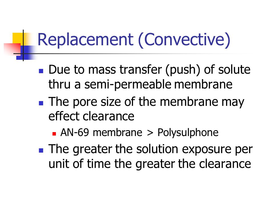Replacement (Convective) Due to mass transfer (push) of solute thru a semi-permeable membrane The pore size of the membrane may effect clearance AN-69