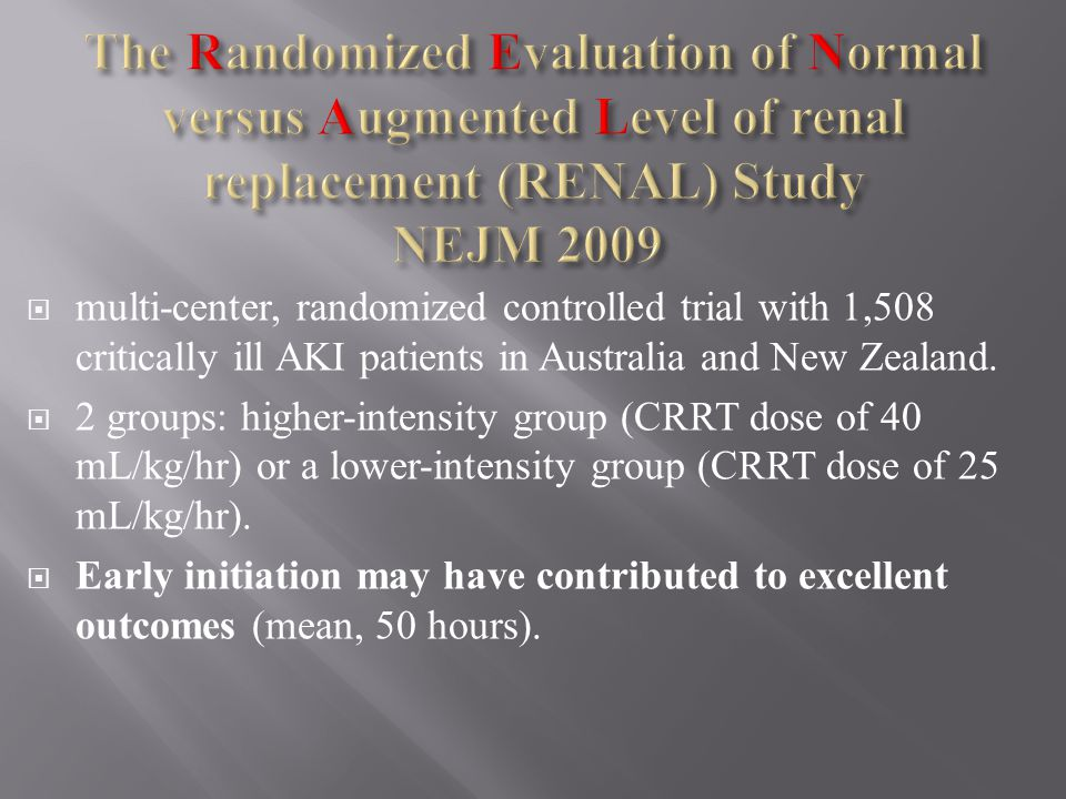 multi-center, randomized controlled trial with 1,508 critically ill AKI patients in Australia and New Zealand. 2 groups: higher-intensity group (CRRT