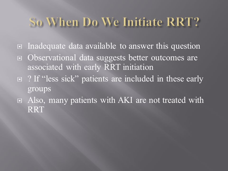 Inadequate data available to answer this question Observational data suggests better outcomes are associated with early RRT initiation ? If less sick