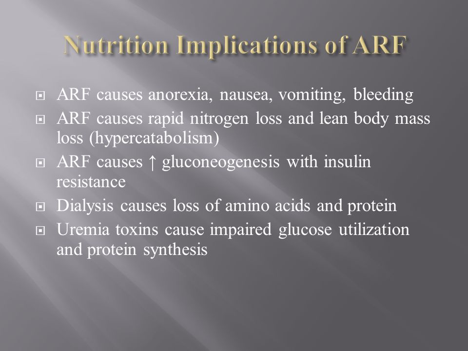 ARF causes anorexia, nausea, vomiting, bleeding ARF causes rapid nitrogen loss and lean body mass loss (hypercatabolism) ARF causes gluconeogenesis wi