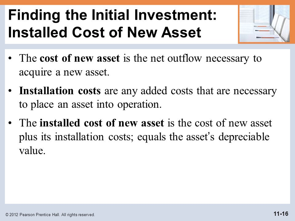 © 2012 Pearson Prentice Hall. All rights reserved. 11-16 Finding the Initial Investment: Installed Cost of New Asset The cost of new asset is the net