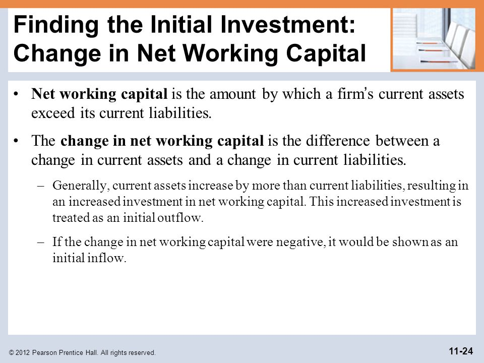 © 2012 Pearson Prentice Hall. All rights reserved. 11-24 Finding the Initial Investment: Change in Net Working Capital Net working capital is the amou