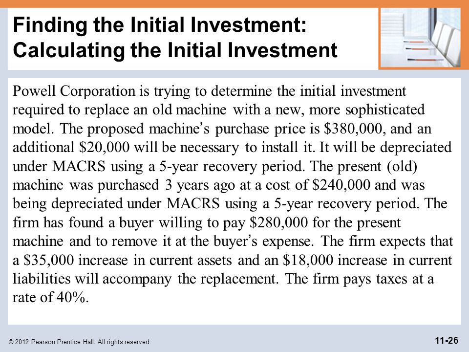 © 2012 Pearson Prentice Hall. All rights reserved. 11-26 Finding the Initial Investment: Calculating the Initial Investment Powell Corporation is tryi