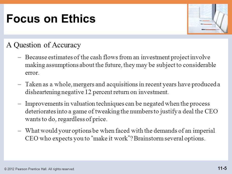 © 2012 Pearson Prentice Hall. All rights reserved. 11-5 Focus on Ethics A Question of Accuracy –Because estimates of the cash flows from an investment