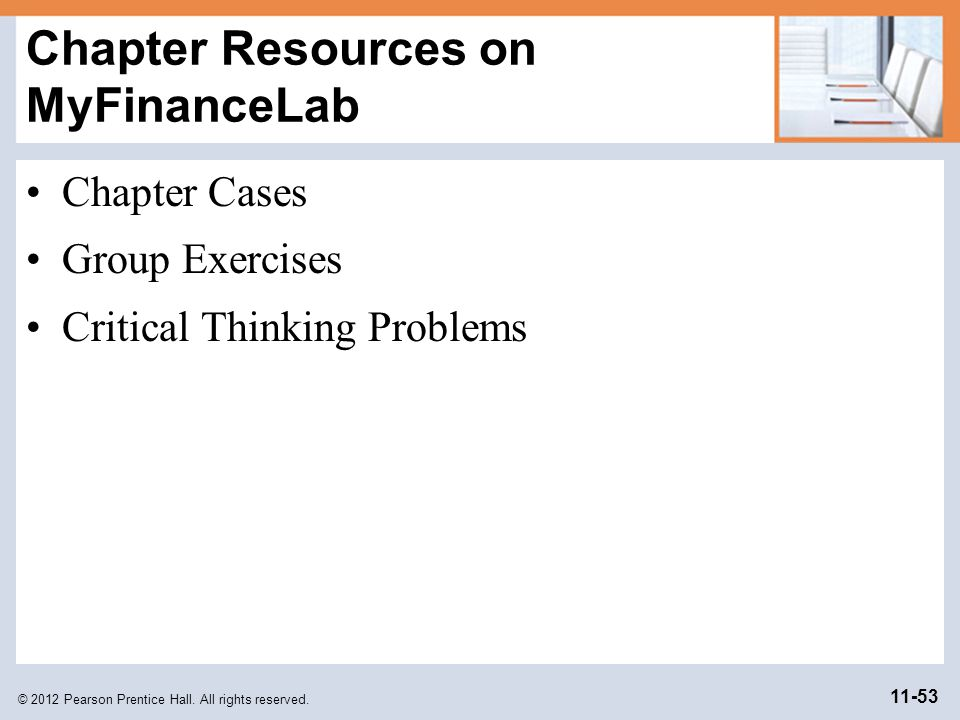 © 2012 Pearson Prentice Hall. All rights reserved. 11-53 Chapter Resources on MyFinanceLab Chapter Cases Group Exercises Critical Thinking Problems