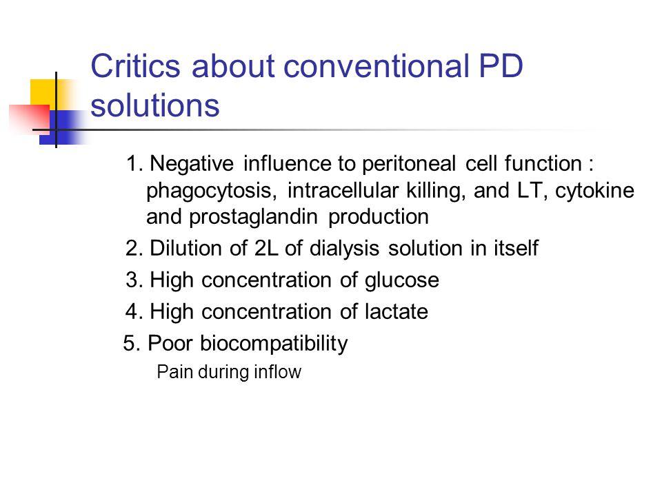 Component of conventional PD solutions Glucose(13.6mg/ml, 22.7mg/ml, 38.6mg/ml) Sodium 132mmol/L Potassium 0mmol/L Calcium 1.25-1.75mmol/L Magnesium 0.25-0.75mmol/L Chloride 102mmol/L Lactate 35-40mmol/L pH 5.0-5.5