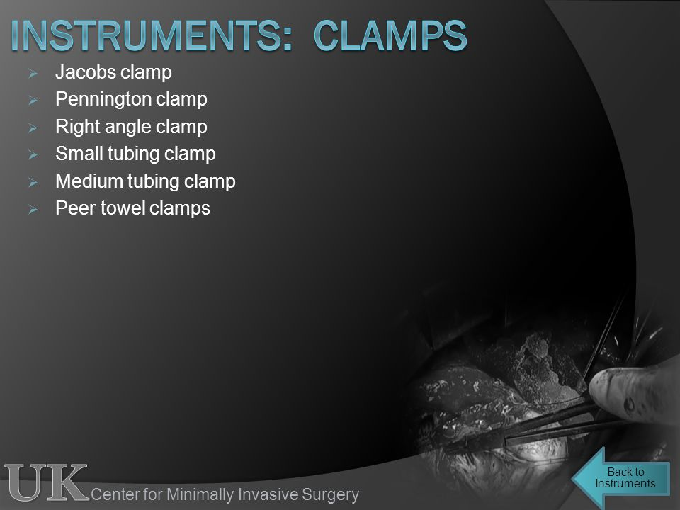 Center for Minimally Invasive Surgery Jacobs clamp Pennington clamp Right angle clamp Small tubing clamp Medium tubing clamp Peer towel clamps Back to