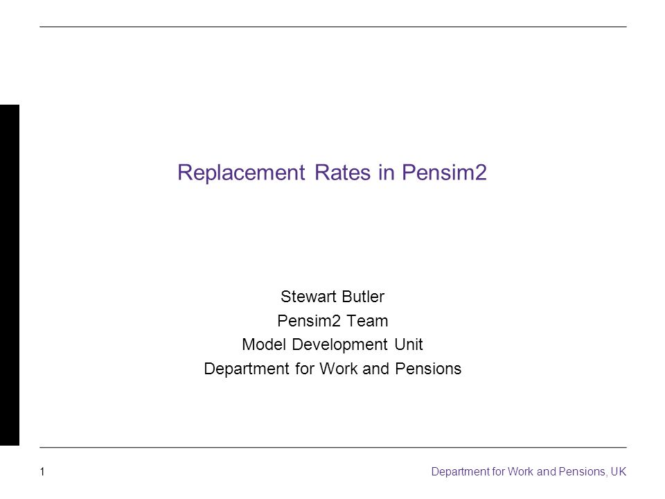1 Department for Work and Pensions, UK Replacement Rates in Pensim2 Stewart Butler Pensim2 Team Model Development Unit Department for Work and Pensions
