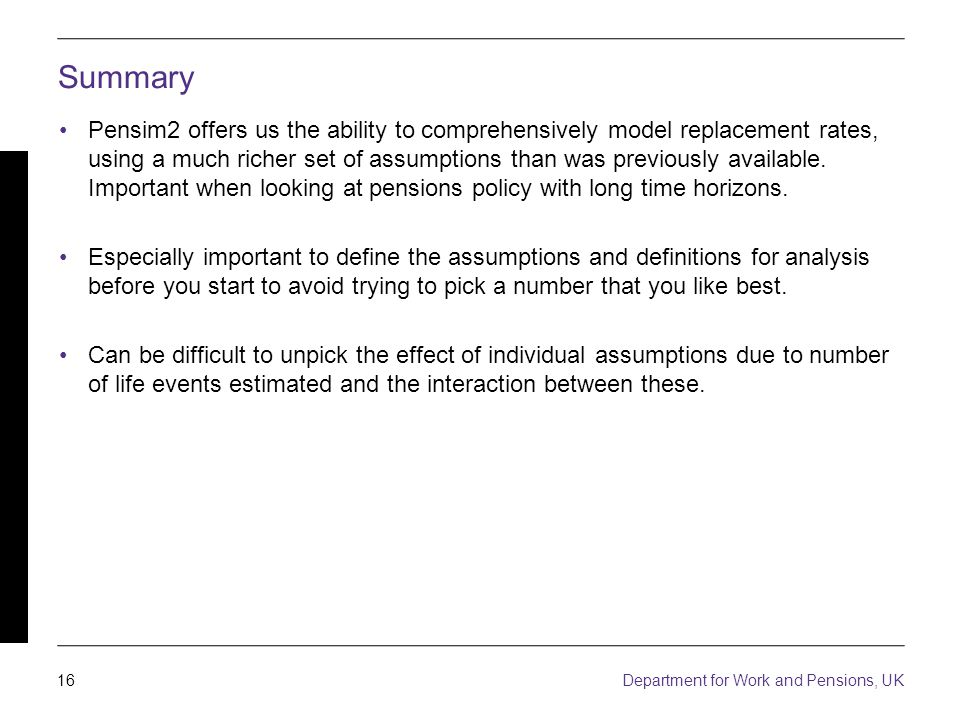 16 Department for Work and Pensions, UK Summary Pensim2 offers us the ability to comprehensively model replacement rates, using a much richer set of assumptions than was previously available.