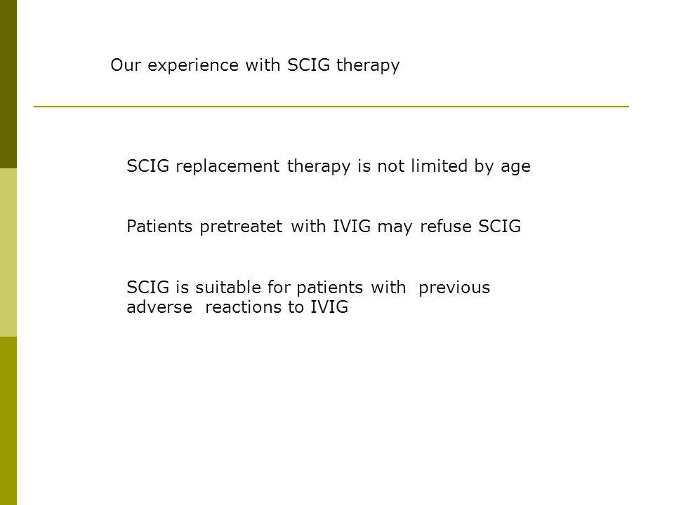 Our experience with SCIG therapy SCIG replacement therapy is not limited by age Patients pretreatet with IVIG may refuse SCIG SCIG is suitable for pat
