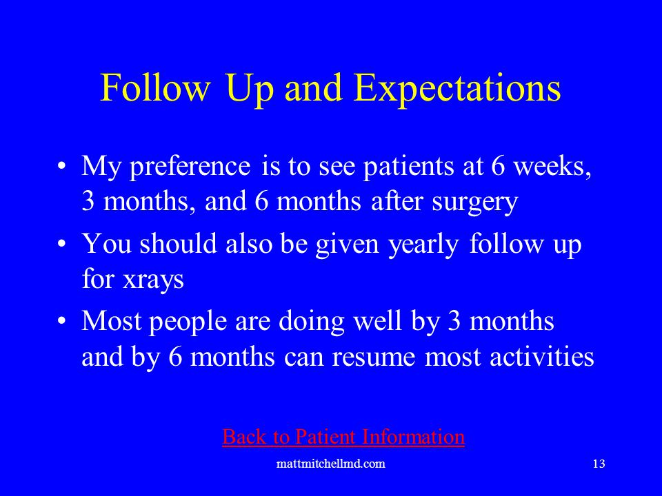 mattmitchellmd.com13 Follow Up and Expectations My preference is to see patients at 6 weeks, 3 months, and 6 months after surgery You should also be given yearly follow up for xrays Most people are doing well by 3 months and by 6 months can resume most activities Back to Patient Information