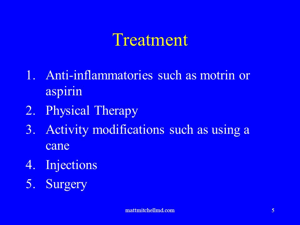 mattmitchellmd.com5 Treatment 1.Anti-inflammatories such as motrin or aspirin 2.Physical Therapy 3.Activity modifications such as using a cane 4.Injections 5.Surgery