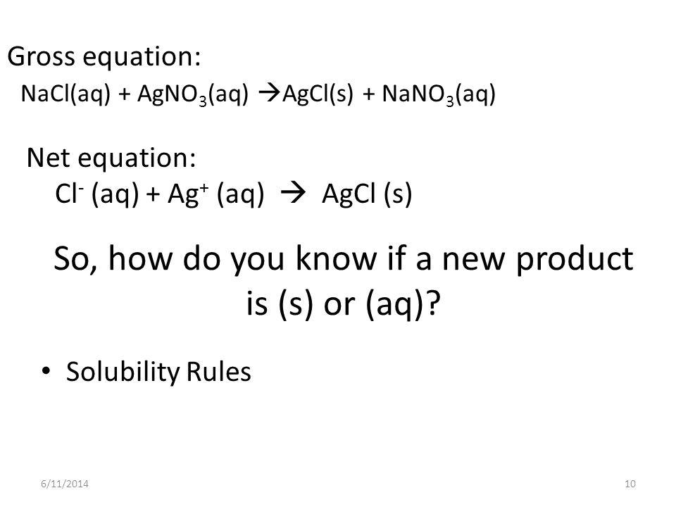 So, how do you know if a new product is (s) or (aq)? Solubility Rules 6/11/201410 Gross equation: NaCl(aq) + AgNO 3 (aq) AgCl(s) + NaNO 3 (aq) Net equ
